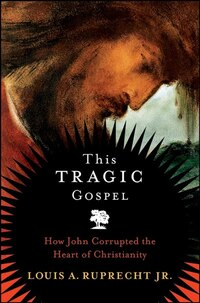 This Tragic Gospel: How John Corrupted the Heart of Christianity