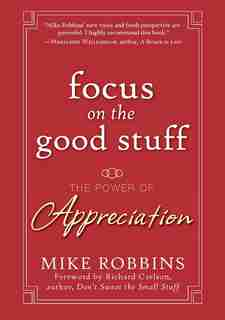 Focus on the Good Stuff: The Power of Appreciation by Mike Robbins