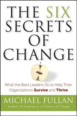 Book The Six Secrets Of Change: What The Best Leaders Do To Help Their Organizations Survive And Thrive by Michael Fullan