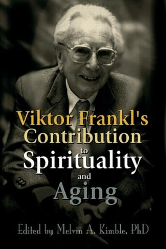 Viktor Frankl's Contribution to Spirituality and Aging by Melvin A. Kimble