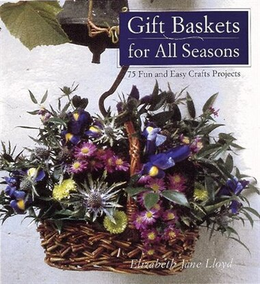 Gift Baskets for All Seasons: 75 Fun and Easy Craft Projects by Elizabeth Jane Lloyd