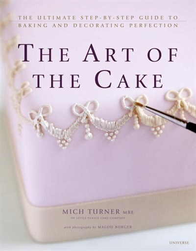 The Art Of The Cake: The Ultimate Step-by-step Guide To Baking And Decorating Perfection by Mich Turner