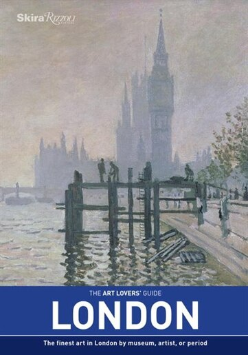 The Art Lovers' Guide: London: The Finest Art In London By Museum, Artist, Or Period by Sam Phillips