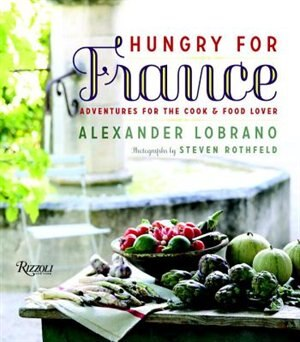 Hungry For France: Adventures For The Cook & Food Lover by Alexander Lobrano