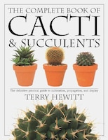 The Complete Book Of Cacti & Succulents: The Definitive Practical Guide To Culmination, Propagation…
