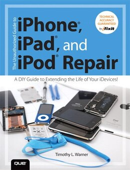 Book The Unauthorized Guide To Iphone, Ipad, And Ipod Repair: A Diy Guide To Extending The Life Of Your… by Timothy L. Warner
