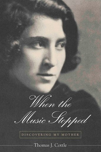 When the Music Stopped: Discovering My Mother by Thomas J. Cottle