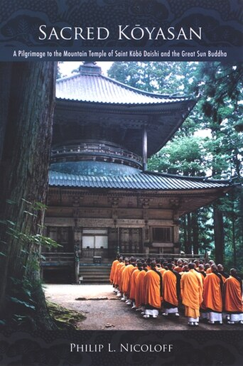 Sacred Koyasan: A Pilgrimage To The Mountain Temple Of Saint Kobo Daishi And The Great Sun Buddha by Philip L. Nicoloff