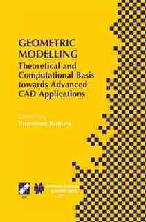 Geometric Modelling: Theoretical And Computational Basis Towards Advanced Cad Applications. Ifip Tc5/wg5.2 Sixth Interna by Fumihiko Kimura