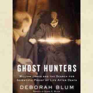 Ghost Hunters: William James And The Search For Scientific Proof Of Life After Death by Deborah Blum
