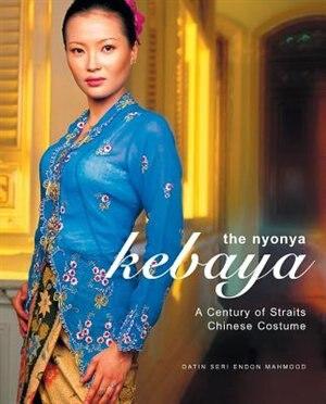 The Nyonya Kebaya: A Century Of Straits Chinese Costume by Datin Seri
