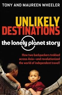 Unlikely Destinations: The Lonely Planet Story: The Lonely Planet Story by Tony Wheeler