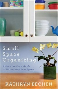 Small Space Organizing: A Room-by-Room Guide to Maximizing Your Space by Kathryn Bechen