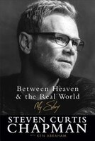 Book BETWEEN HEAVEN AND THE REAL WORLD ITPE: My Story by Steven Curtis Chapman