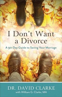 I DONT WANT A DIVORCE, REPACKAGEDED.: A 90-Day Guide to Saving Your Marriage
