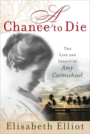 A Chance to Die: The Life And Legacy Of Amy Carmichael by Elisabeth Elliot, Elisabeth