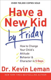 HAVE A NEW KID BY FRIDAY TP: How to Change Your Childs Attitude, Behavior  and  Character in 5 Days