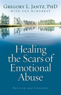 HEALING THE SCARS OF EMOTIONAL ABUSE, REV. and UPDATED ED.