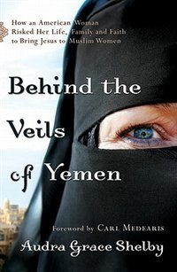 Book Behind the Veils of Yemen: How an American Woman Risked Her Life, Family, and Faith to Bring Jesu by Audra Grace Shelby