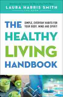 The HEALTHY LIVING HANDBOOK: Simple, Everyday Habits for Your Body, Mind and Spirit by Laura Harris Smith, Laura Harris