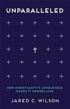 UNPARALLELED: How Christianitys Uniqueness MakesIt Compelling