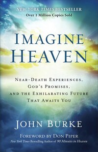 Imagine Heaven: Near-Death Experiences, Gods Promises, and the Exhilarating Future th