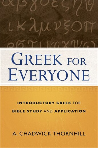 GREEK FOR EVERYONE: Introductory Greek for Bible Study and Application by A. Chadwick Thornhill, A. Chadwick