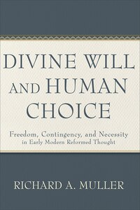 DIVINE WILL AND HUMAN CHOICE HC: Freedom, Contingency, and Necessityin Early Modern Reformed Thought