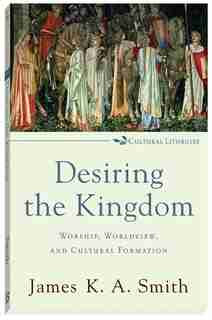 Desiring the Kingdom: Worship, Worldview, and Cultural Formation by James K. A. Smith, James K. A.