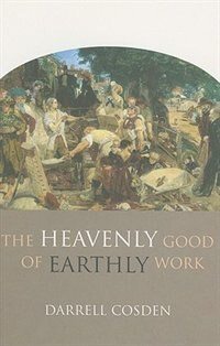 The Heavenly Good of Earthly Work by Darrell Cosden