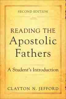 Reading The Apostolic Fathers, 2nd Ed.: A Student's Introduction by Clayton N. Jefford, Clayton N.