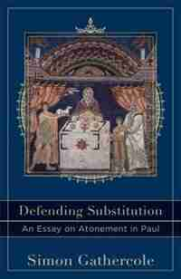Defending Substitution: An Essay on Atonement in Paul by Simon Gathercole