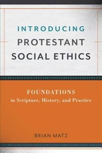INTRODUCING PROTESTANT SOCIAL ETHICS: Foundations in Scripture, History,and Practice