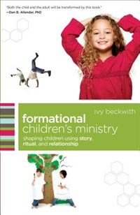 FORMATIONAL CHILDRENS MINISTRY: Shaping Children Using Story, Ritual, and Relationship