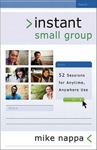 Instant Small Group: 52 Sessions for Anytime, Anywhere Use by Mike Nappa