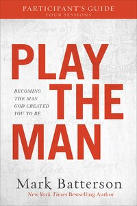 PLAY THE MAN PARTICIPANTS GUIDE: Becoming the Man God Created You toBe