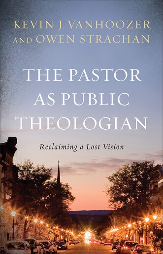The Pastor as Public Theologian: Reclaiming a Lost Vision by Kevin J. Vanhoozer, Kevin J.