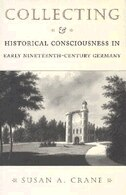 Collecting and Historical Consciousness in Early Nineteenth-Century Germany by Susan A. Crane