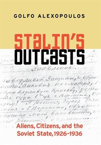 Stalins Outcasts: Aliens, Citizens, and the Soviet State, 1926-1936