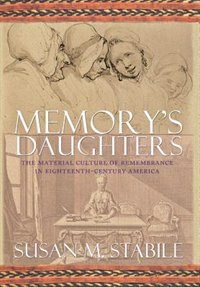 Memorys Daughters: The Material Culture of Remembrance in Eighteenth-Century America