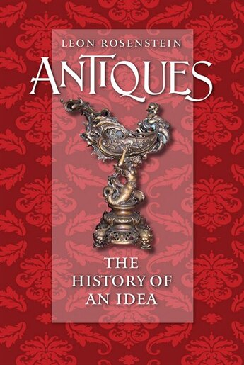 Antiques: The History Of An Idea by Leon Rosenstein