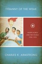 Tyranny Of The Weak: North Korea and the World, 1950–1992