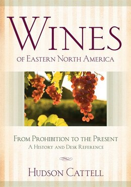 Book Wines Of Eastern North America: From Prohibition to the Present—A History and Desk Reference by Hudson Cattell