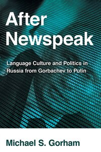 After Newspeak: Language Culture and Politics in Russia from Gorbachev to Putin