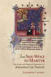 From She-Wolf to Martyr: The Reign and Disputed Reputation of Johanna I of Naples by Elizabeth Casteen
