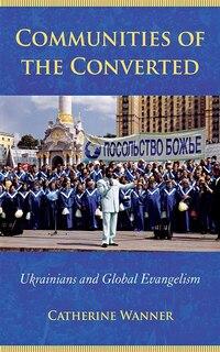 Communities Of The Converted: Ukrainians And Global Evangelism