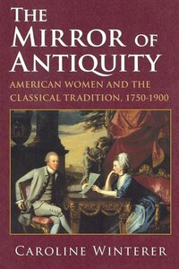 The Mirror of Antiquity: American Women and the Classical Tradition, 1750-1900