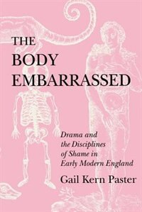 The Body Embarrassed: Drama and the Disciplines of Shame in Early Modern England