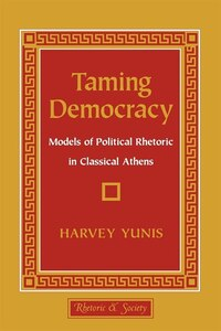 Taming Democracy: Models of Political Rhetoric in Classical Athens