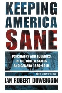 Keeping America Sane: Psychiatry and Eugenics in the United States and Canada, 1880-1940